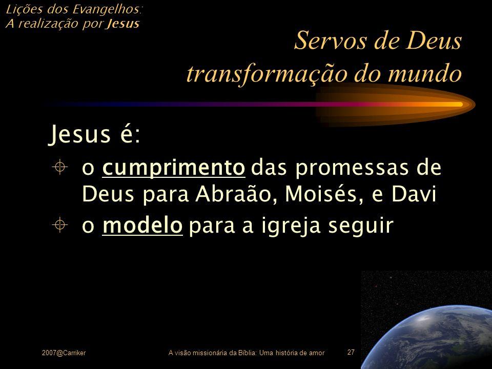 Lições dos Evangelhos: A realização por Jesus 2007@CarrikerA visão missionária da Bíblia: Uma história de amor 27 Servos de Deus transformação do mund