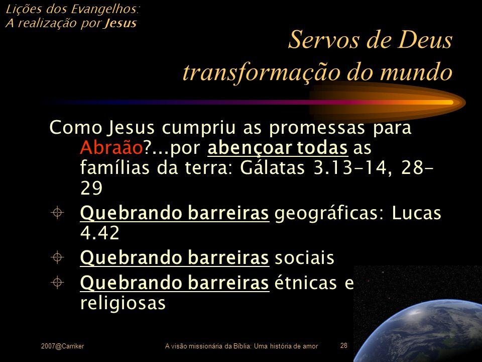 Lições dos Evangelhos: A realização por Jesus 2007@CarrikerA visão missionária da Bíblia: Uma história de amor 28 Servos de Deus transformação do mund
