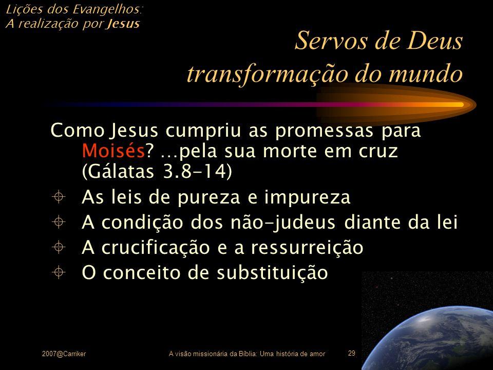 Lições dos Evangelhos: A realização por Jesus 2007@CarrikerA visão missionária da Bíblia: Uma história de amor 29 Servos de Deus transformação do mund