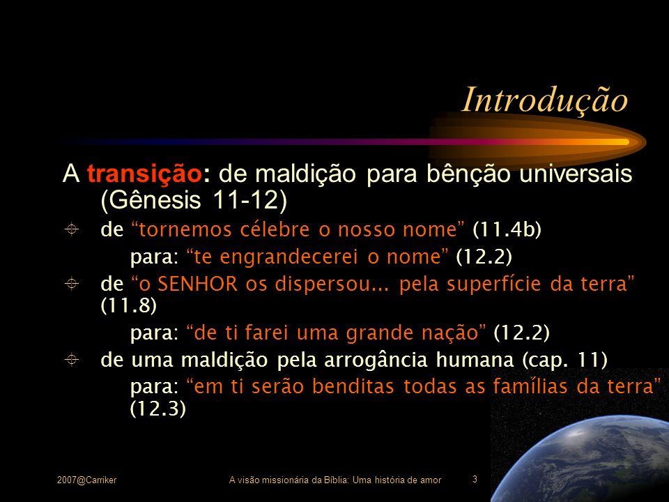 2007@CarrikerA visão missionária da Bíblia: Uma história de amor 3 Introdução A transição: de maldição para bênção universais (Gênesis 11-12) de torne