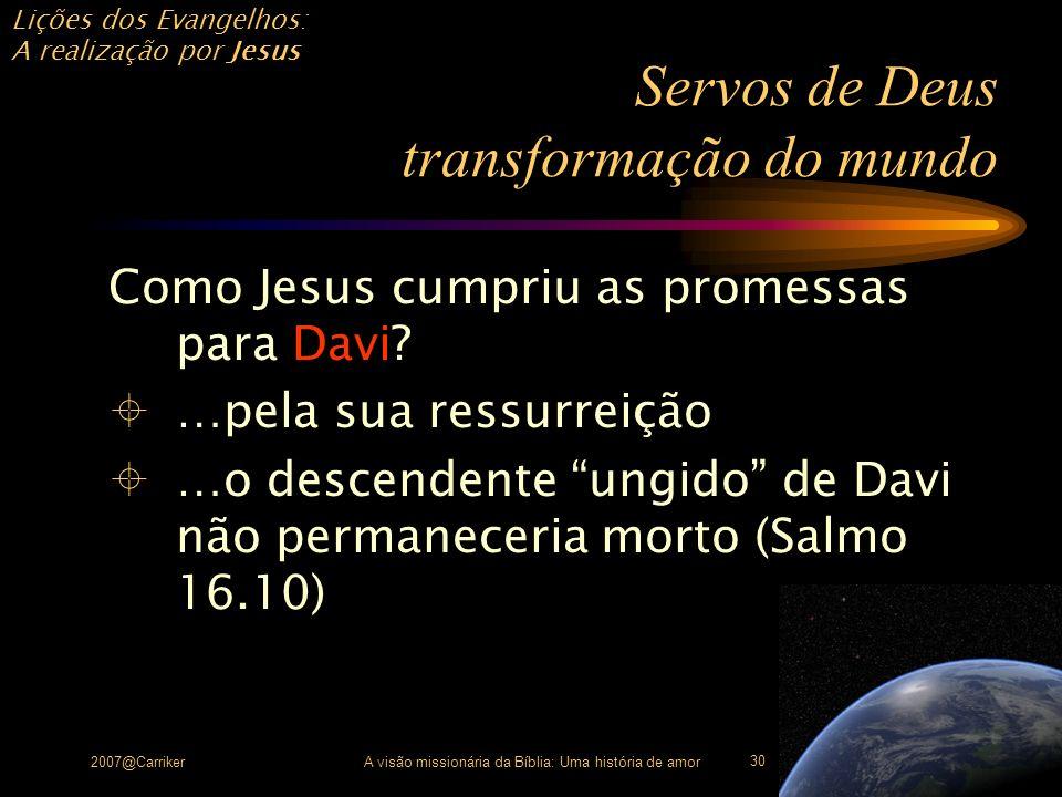 Lições dos Evangelhos: A realização por Jesus 2007@CarrikerA visão missionária da Bíblia: Uma história de amor 30 Servos de Deus transformação do mund