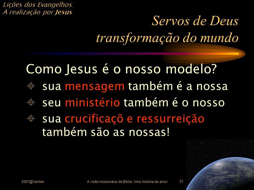 Lições dos Evangelhos: A realização por Jesus 2007@CarrikerA visão missionária da Bíblia: Uma história de amor 31 Servos de Deus transformação do mund