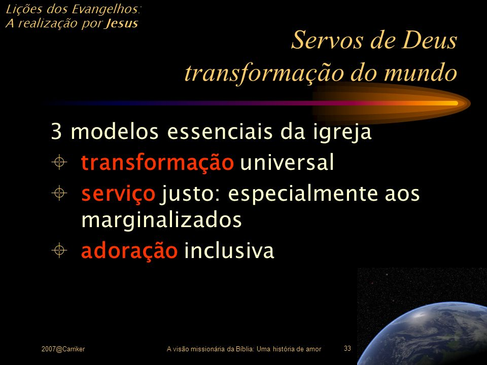 Lições dos Evangelhos: A realização por Jesus 2007@CarrikerA visão missionária da Bíblia: Uma história de amor 33 Servos de Deus transformação do mund