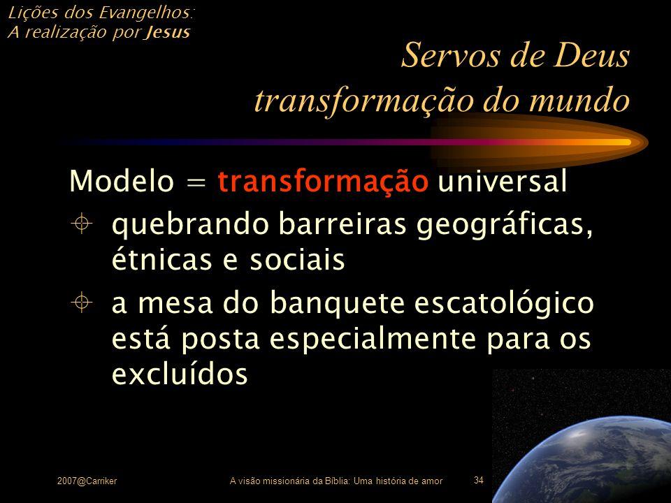 Lições dos Evangelhos: A realização por Jesus 2007@CarrikerA visão missionária da Bíblia: Uma história de amor 34 Servos de Deus transformação do mund