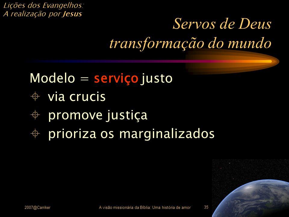 Lições dos Evangelhos: A realização por Jesus 2007@CarrikerA visão missionária da Bíblia: Uma história de amor 35 Servos de Deus transformação do mund