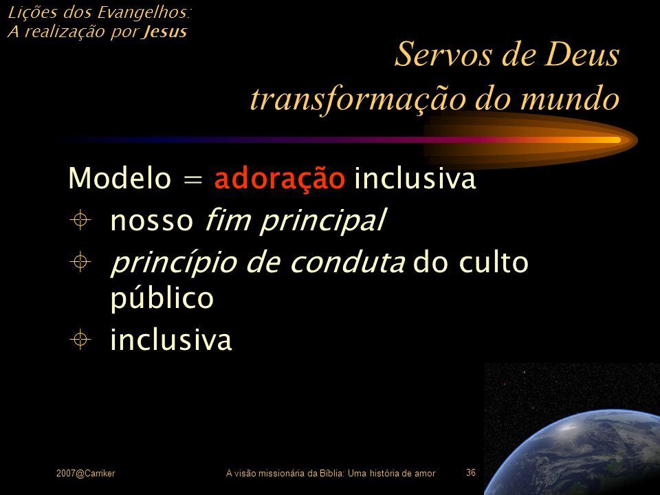Lições dos Evangelhos: A realização por Jesus 2007@CarrikerA visão missionária da Bíblia: Uma história de amor 36 Servos de Deus transformação do mund