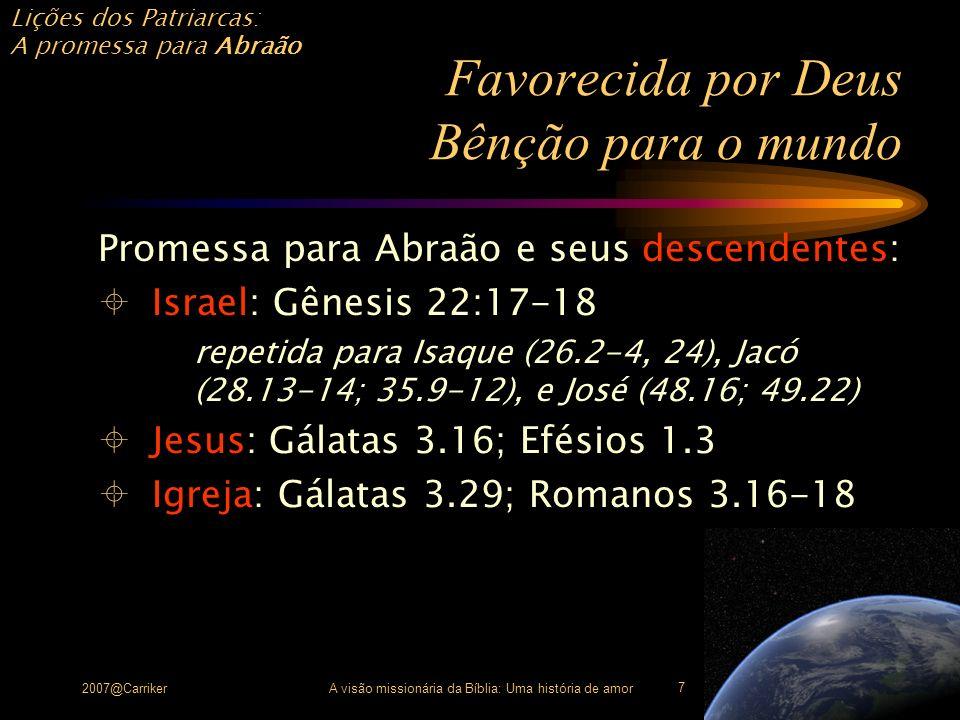 Lições dos Patriarcas: A promessa para Abraão 2007@CarrikerA visão missionária da Bíblia: Uma história de amor 8 Favorecida por Deus Bênção para o mundo Israel, desde o início, teve uma vocação missionária lembrada nas suas confissões: Josué 4.23- 24; 1 Samuel 17.45-46 lembrada no culto: 1 Reis 8:43; muitos salmos lembrada nos Profetas: Isaías 45.23; Malaquias 1.11