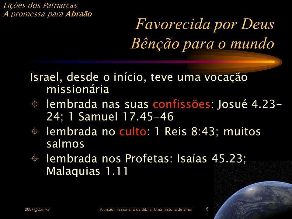 Lições dos Patriarcas: A promessa para Abraão 2007@CarrikerA visão missionária da Bíblia: Uma história de amor 9 Favorecida por Deus Bênção para o mundo Jesus cumpriu a promessa de Deus para Abraão Mateus 1.1; cf.