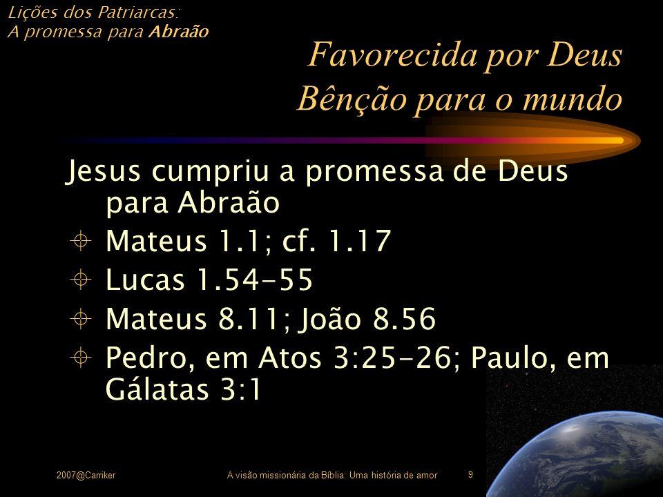 Lições dos Patriarcas: A promessa para Abraão 2007@CarrikerA visão missionária da Bíblia: Uma história de amor 10 Favorecida por Deus Bênção para o mundo A igreja é: povo abençoado por Deus (Efésios 1.3- 4) numa missão de abençoar o mundo com as boas-novas da remoção do pecado (Atos 3.25, 26)