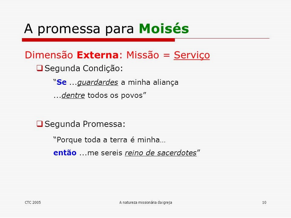 CTC 2005A natureza missionária da igreja10 A promessa para Moisés Dimensão Externa: Missão = Serviço Segunda Condição: Se...guardardes a minha aliança
