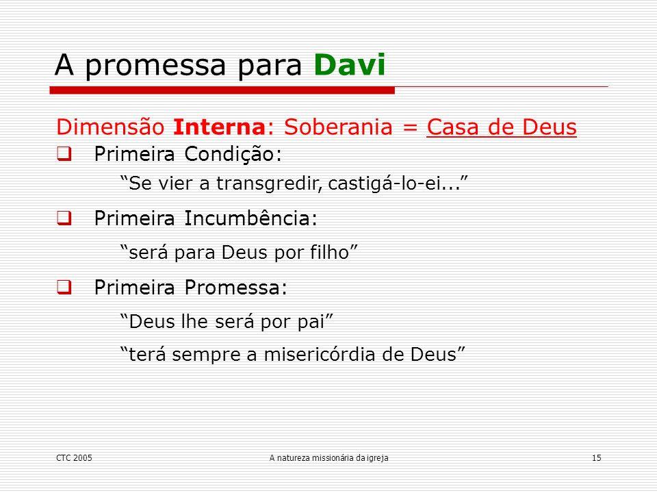 CTC 2005A natureza missionária da igreja15 A promessa para Davi Dimensão Interna: Soberania = Casa de Deus Primeira Condição: Se vier a transgredir, c