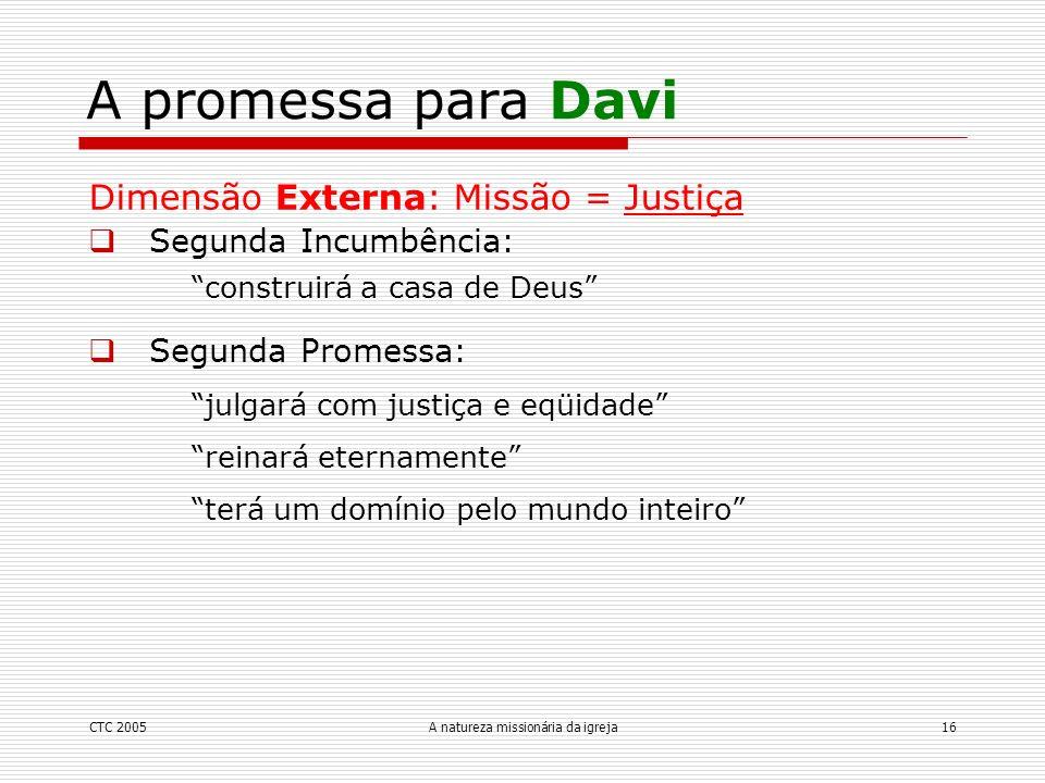 CTC 2005A natureza missionária da igreja16 A promessa para Davi Dimensão Externa: Missão = Justiça Segunda Incumbência: construirá a casa de Deus Segu