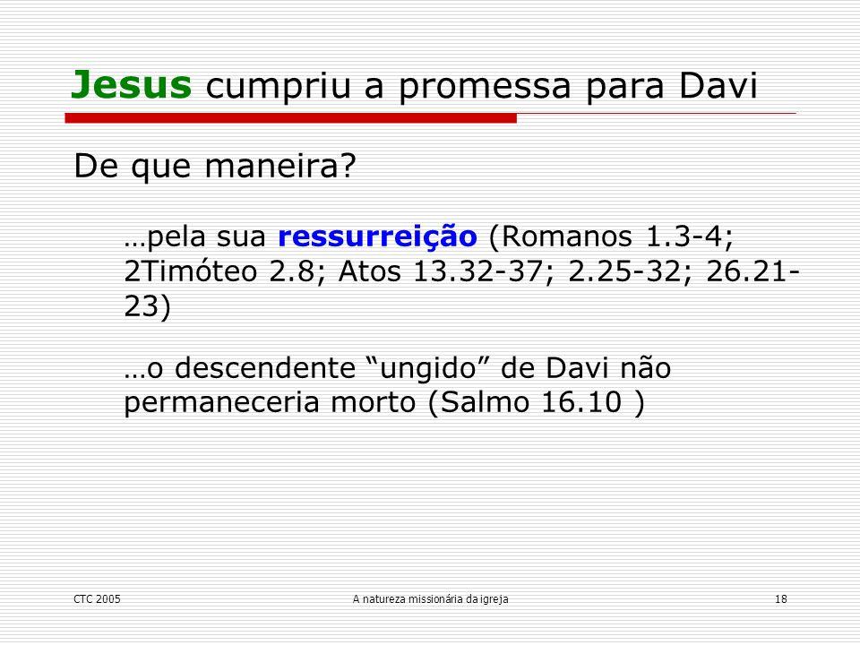 CTC 2005A natureza missionária da igreja18 De que maneira? …pela sua ressurreição (Romanos 1.3-4; 2Timóteo 2.8; Atos 13.32-37; 2.25-32; 26.21- 23) …o