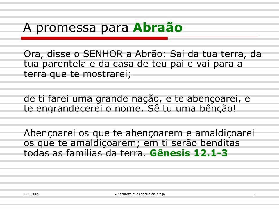 CTC 2005A natureza missionária da igreja2 A promessa para Abraão Ora, disse o SENHOR a Abrão: Sai da tua terra, da tua parentela e da casa de teu pai