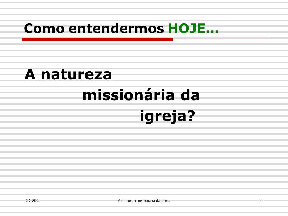 CTC 2005A natureza missionária da igreja20 A natureza missionária da igreja? Como entendermos HOJE…