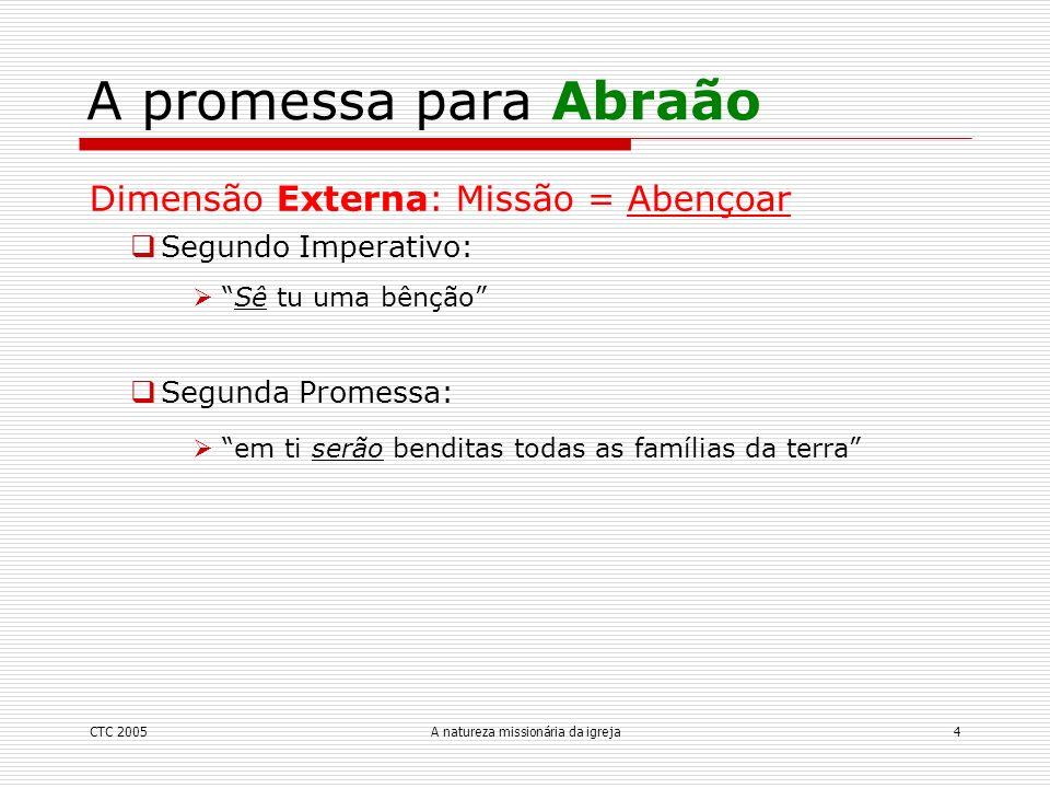 CTC 2005A natureza missionária da igreja4 A promessa para Abraão Dimensão Externa: Missão = Abençoar Segundo Imperativo: Sê tu uma bênção Segunda Prom