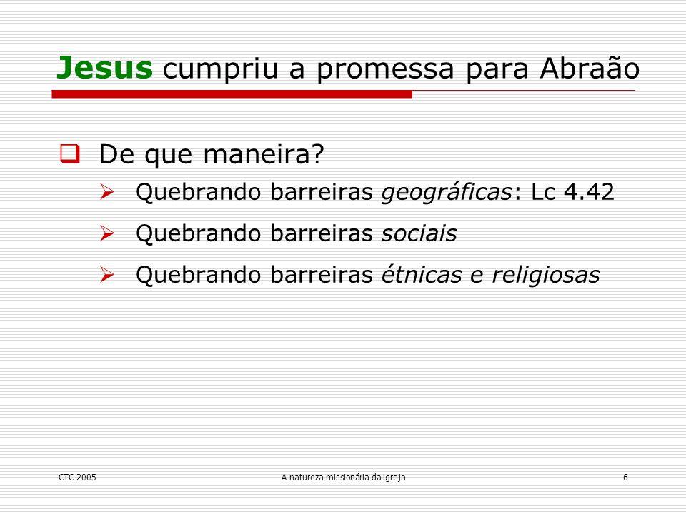 CTC 2005A natureza missionária da igreja6 De que maneira? Quebrando barreiras geográficas: Lc 4.42 Quebrando barreiras sociais Quebrando barreiras étn