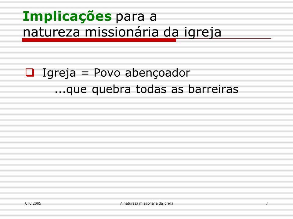 CTC 2005A natureza missionária da igreja7 Igreja = Povo abençoador...que quebra todas as barreiras Implicações para a natureza missionária da igreja