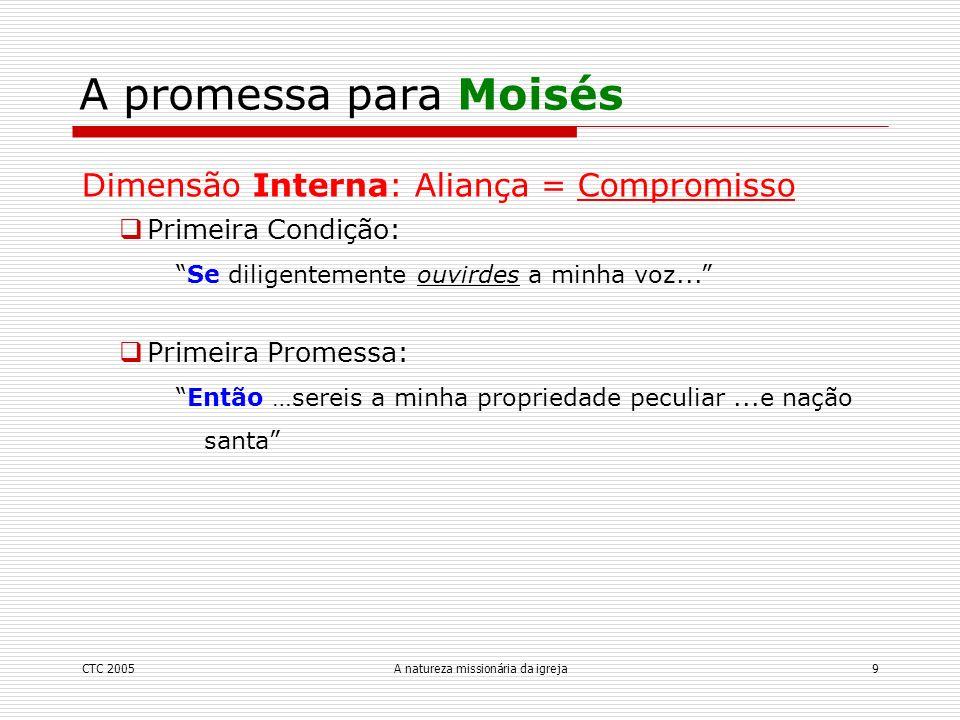 CTC 2005A natureza missionária da igreja9 A promessa para Moisés Dimensão Interna: Aliança = Compromisso Primeira Condição: Se diligentemente ouvirdes