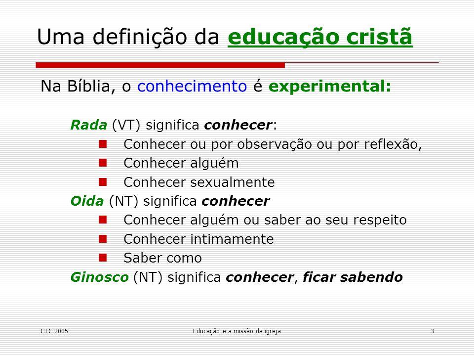 CTC 2005Educação e a missão da igreja4 Uma definição da educação cristã Rarah (VT) significa instruir ou ensinar Lamad (VT) significa aprender, por ex., uma habilidade Katartizo (NT) significa treinar plenamente, no sentido de pôr em ordem, preparar para um propósito, equipar Didasco (NT) significa ensinar, pela leitura ou exortação Mathetes (NT) significa discipular, pela aquisição de conhecimento ou de habilidade Paideuo (NT) significa treinar, que é caminhar com alguém no desenvolvimento da habilidade de fazer escolhas apropriadas [lit., educar ou disciplinar] Na Bíblia, a educação é experimental: