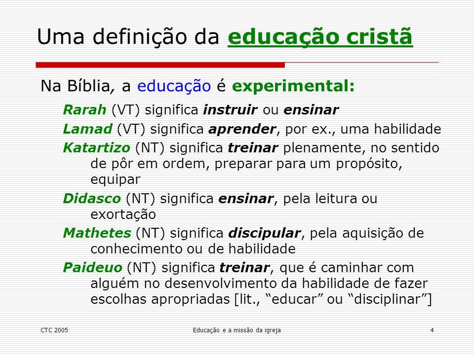 CTC 2005Educação e a missão da igreja5 Uma definição da educação cristã Hupodeigma = exemplo, modelo, padrão Akalouthei moi = siga-me Mimeomai = imitar No Novo Testamento, a educação é por exemplo: