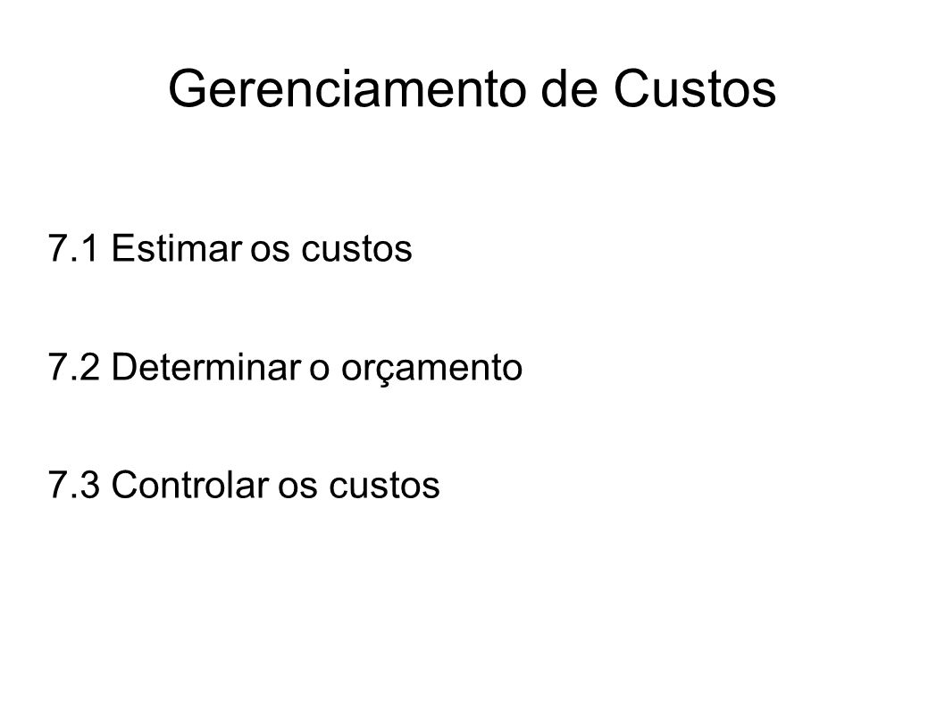 7.1 Estimar os custos Os custos são estimados para todos os recursos que serão cobrados do projeto: Mão de obra Materiais Equipamentos Serviços Instalações