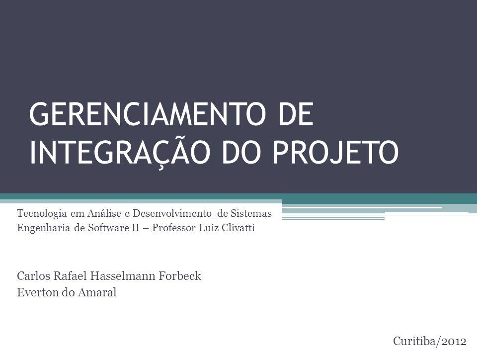 GERENCIAMENTO DE INTEGRAÇÃO DO PROJETO Tecnologia em Análise e Desenvolvimento de Sistemas Engenharia de Software II – Professor Luiz Clivatti Carlos Rafael Hasselmann Forbeck Everton do Amaral Curitiba/2012