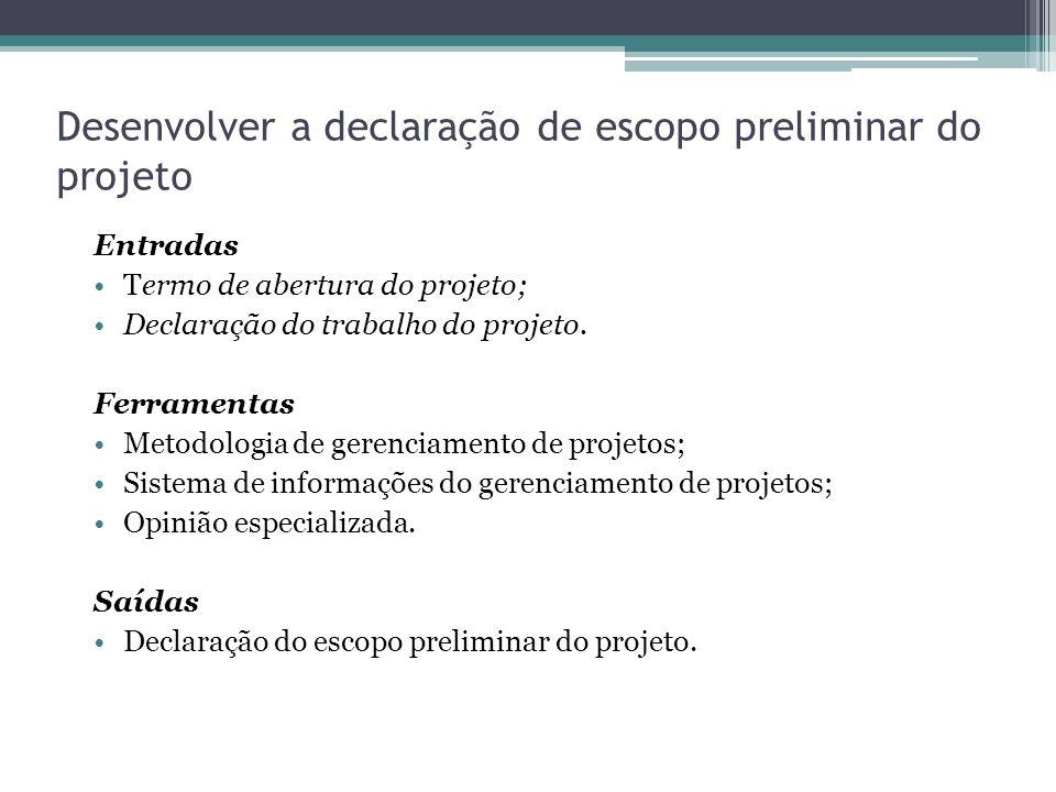 Desenvolver a declaração de escopo preliminar do projeto Entradas Termo de abertura do projeto; Declaração do trabalho do projeto.