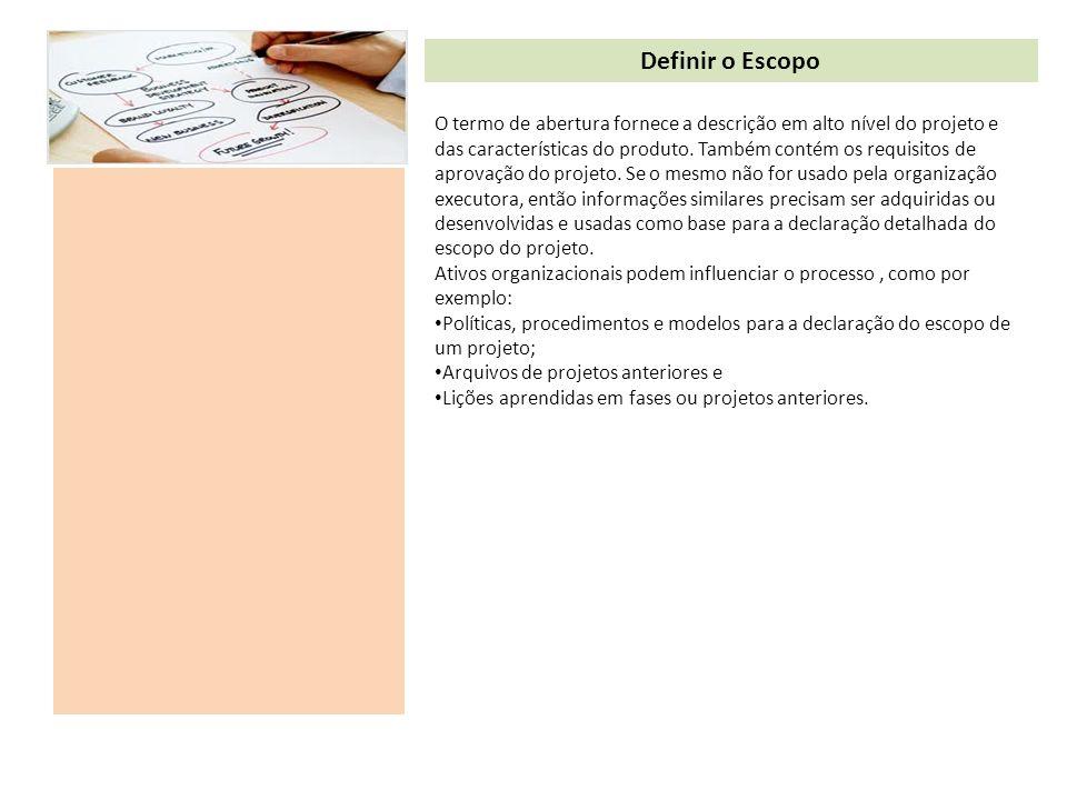 Definir o Escopo O termo de abertura fornece a descrição em alto nível do projeto e das características do produto. Também contém os requisitos de apr