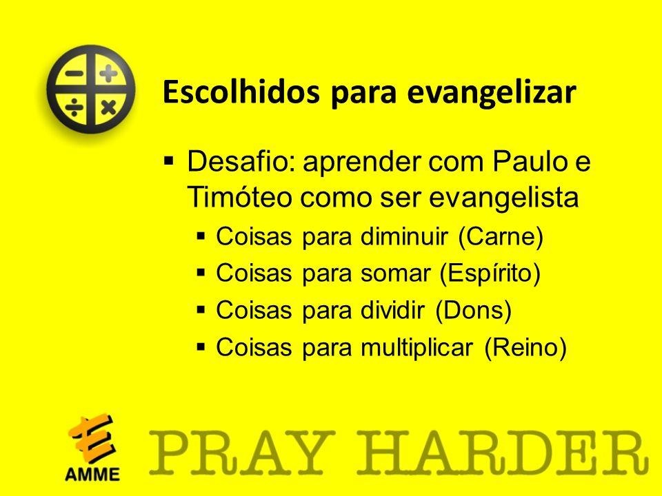Escolhidos para evangelizar Desafio: aprender com Paulo e Timóteo como ser evangelista Coisas para diminuir (Carne) Coisas para somar (Espírito) Coisa