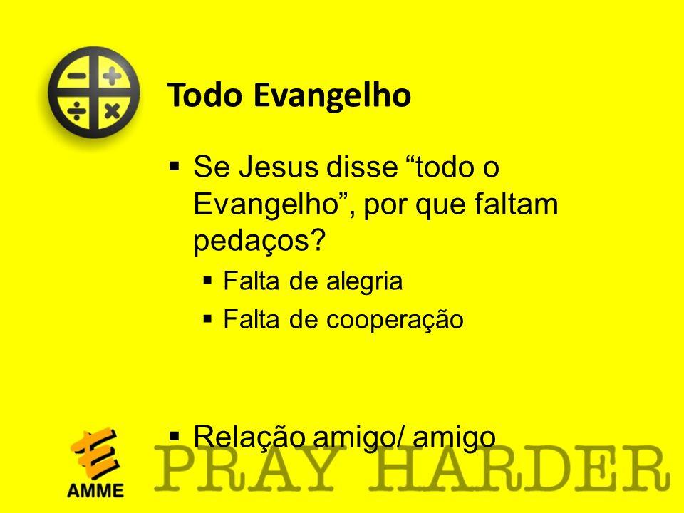Todo Evangelho Se Jesus disse todo o Evangelho, por que faltam pedaços? Falta de alegria Falta de cooperação Relação amigo/ amigo