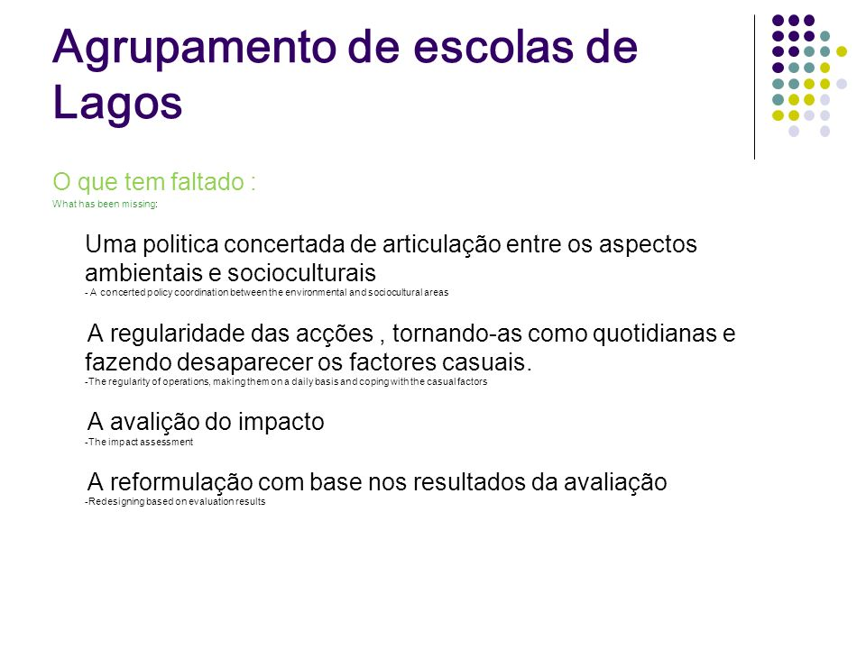 Agrupamento de escolas de Lagos O que tem faltado : What has been missing: Uma politica concertada de articulação entre os aspectos ambientais e socioculturais - A concerted policy coordination between the environmental and sociocultural areas A regularidade das acções, tornando-as como quotidianas e fazendo desaparecer os factores casuais.