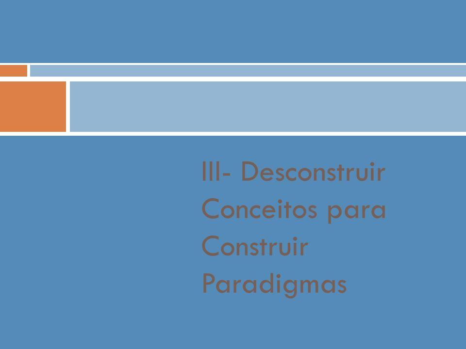 III- Desconstruir Conceitos para Construir Paradigmas