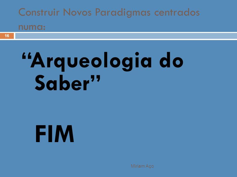 Construir Novos Paradigmas centrados numa: Miriam Aço 16 Arqueologia do Saber FIM