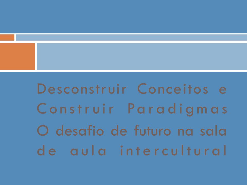 Desconstruir Conceitos e Construir Paradigmas O desafio de futuro na sala de aula intercultural