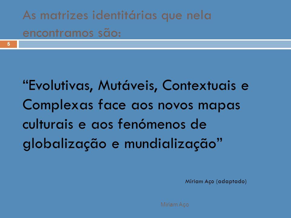 Miriam Aço 5 Evolutivas, Mutáveis, Contextuais e Complexas face aos novos mapas culturais e aos fenómenos de globalização e mundialização Míriam Aço (