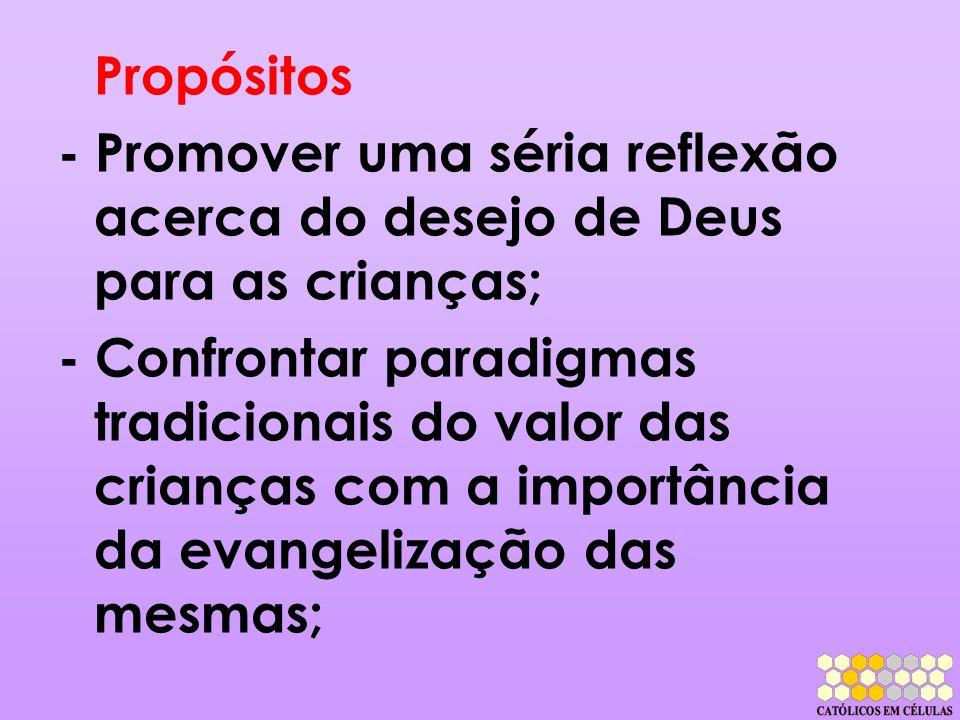 Propósitos - Promover uma séria reflexão acerca do desejo de Deus para as crianças; - Confrontar paradigmas tradicionais do valor das crianças com a i