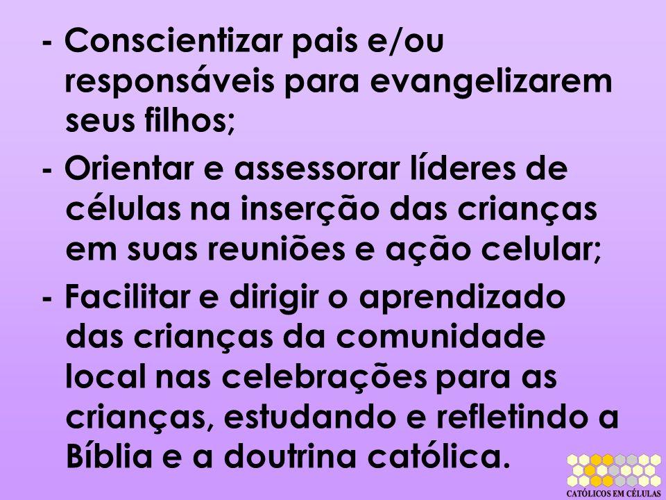 - Conscientizar pais e/ou responsáveis para evangelizarem seus filhos; - Orientar e assessorar líderes de células na inserção das crianças em suas reu