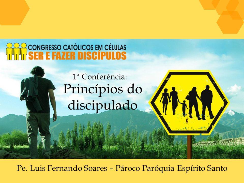 Pe. Luis Fernando Soares – Pároco Paróquia Espírito Santo 1ª Conferência: Princípios do discipulado