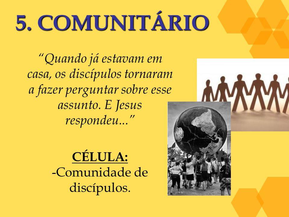 5. COMUNITÁRIO Quando já estavam em casa, os discípulos tornaram a fazer perguntar sobre esse assunto. E Jesus respondeu... CÉLULA: -Comunidade de dis