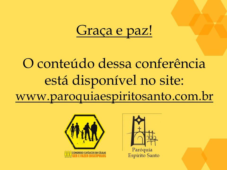 Graça e paz! O conteúdo dessa conferência está disponível no site: www.paroquiaespiritosanto.com.br Paróquia Espírito Santo