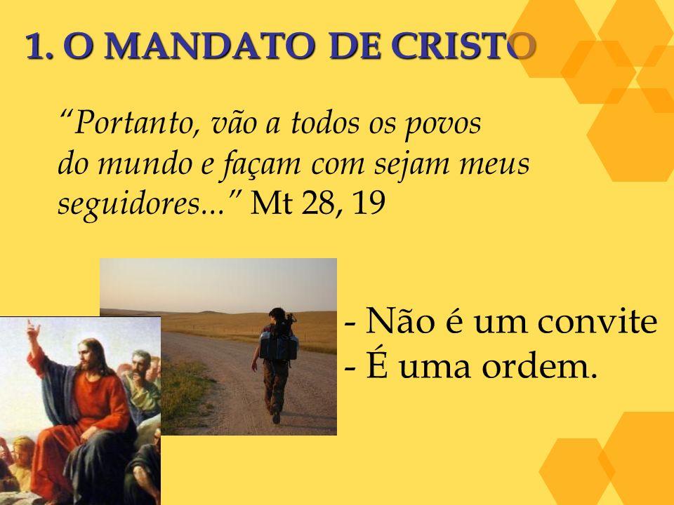 1. O MANDATO DE CRISTO Portanto, vão a todos os povos do mundo e façam com sejam meus seguidores... Mt 28, 19 - Não é um convite - É uma ordem.