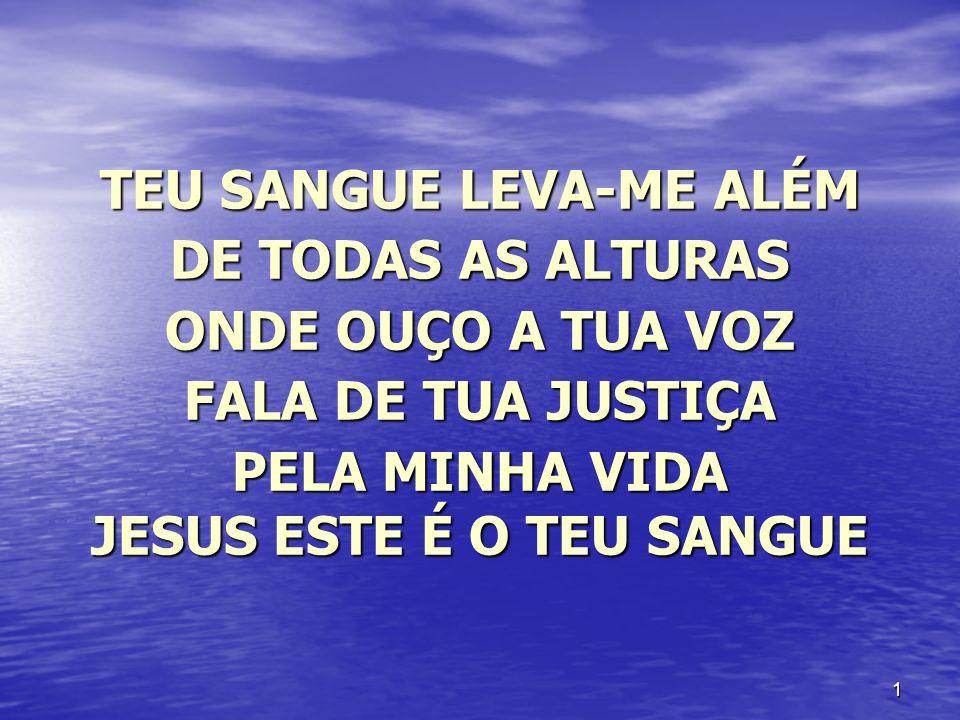 1 TEU SANGUE LEVA-ME ALÉM DE TODAS AS ALTURAS ONDE OUÇO A TUA VOZ FALA DE TUA JUSTIÇA PELA MINHA VIDA JESUS ESTE É O TEU SANGUE