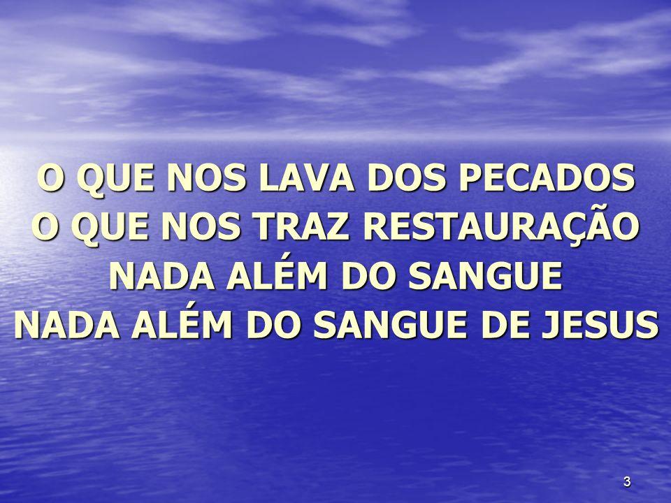 3 O QUE NOS LAVA DOS PECADOS O QUE NOS TRAZ RESTAURAÇÃO NADA ALÉM DO SANGUE NADA ALÉM DO SANGUE DE JESUS