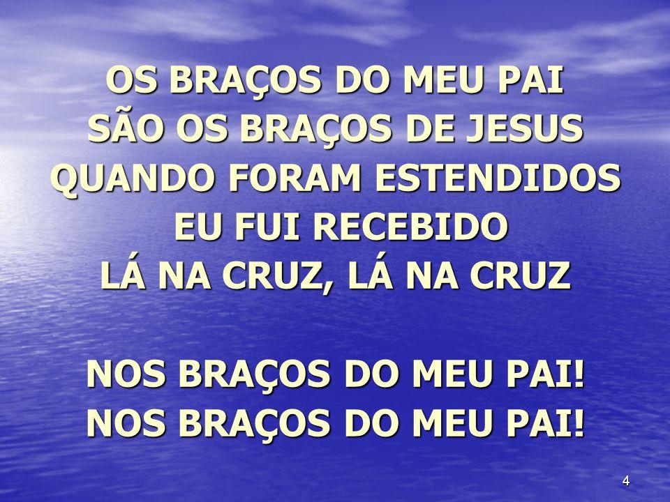4 OS BRAÇOS DO MEU PAI SÃO OS BRAÇOS DE JESUS QUANDO FORAM ESTENDIDOS EU FUI RECEBIDO EU FUI RECEBIDO LÁ NA CRUZ, LÁ NA CRUZ NOS BRAÇOS DO MEU PAI!