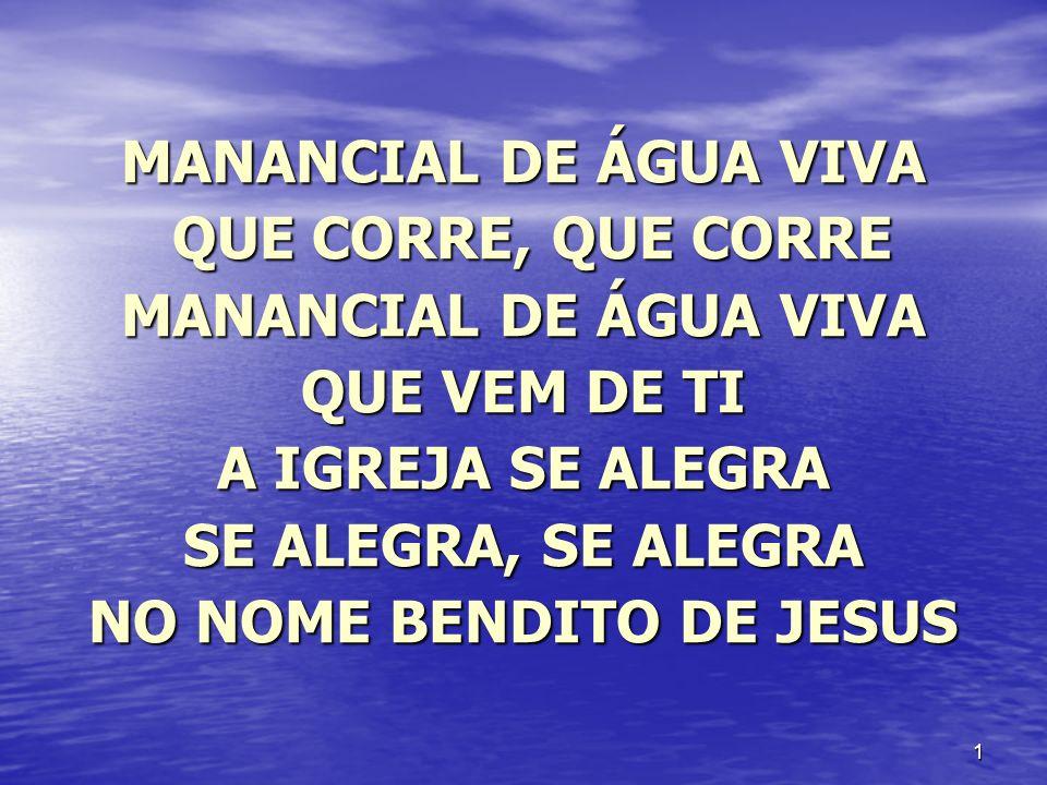 2 MANANCIAL DE ÁGUA VIVA QUE CORRE, QUE CORRE QUE CORRE, QUE CORRE MANANCIAL DE ÁGUA VIVA QUE VEM DE TI OS IRMÃOS SE AMAM SE AMAM, SE AMAM NO NOME BENDITO DE JESUS