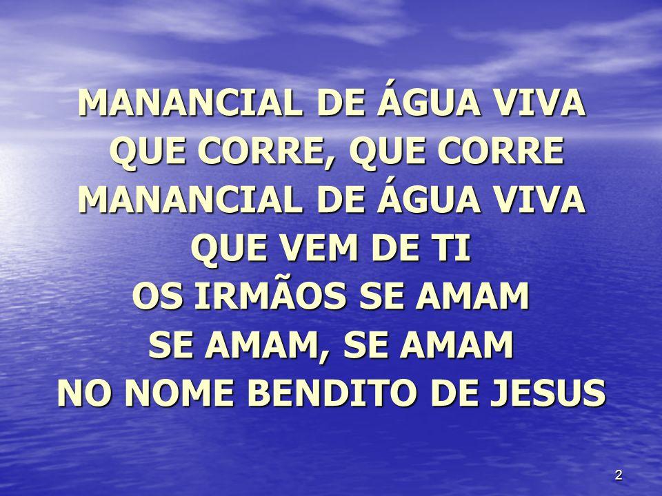 3 MANANCIAL DE ÁGUA VIVA QUE CORRE, QUE CORRE QUE CORRE, QUE CORRE MANANCIAL DE ÁGUA VIVA QUE VEM DE TI OS CATIVOS SÃO LIVRES SÃO LIVRES, SÃO LIVRES NO NOME BENDITO DE JESUS
