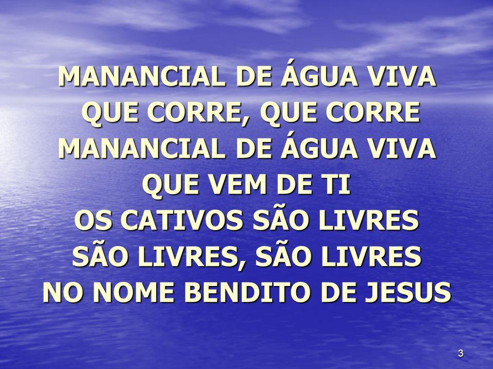 3 MANANCIAL DE ÁGUA VIVA QUE CORRE, QUE CORRE QUE CORRE, QUE CORRE MANANCIAL DE ÁGUA VIVA QUE VEM DE TI OS CATIVOS SÃO LIVRES SÃO LIVRES, SÃO LIVRES N