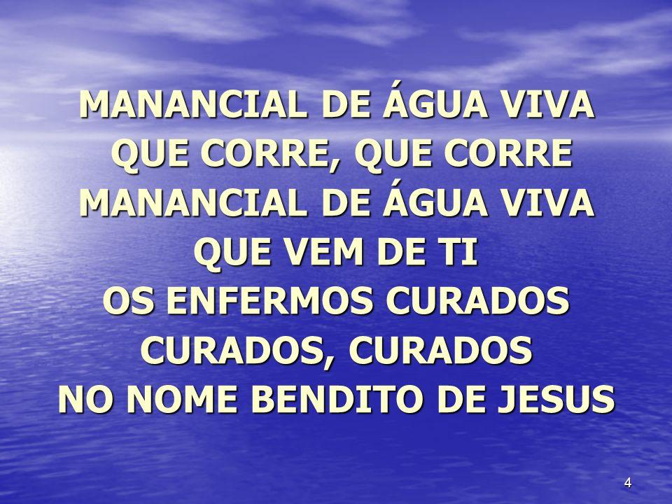 4 MANANCIAL DE ÁGUA VIVA QUE CORRE, QUE CORRE QUE CORRE, QUE CORRE MANANCIAL DE ÁGUA VIVA QUE VEM DE TI OS ENFERMOS CURADOS CURADOS, CURADOS NO NOME B
