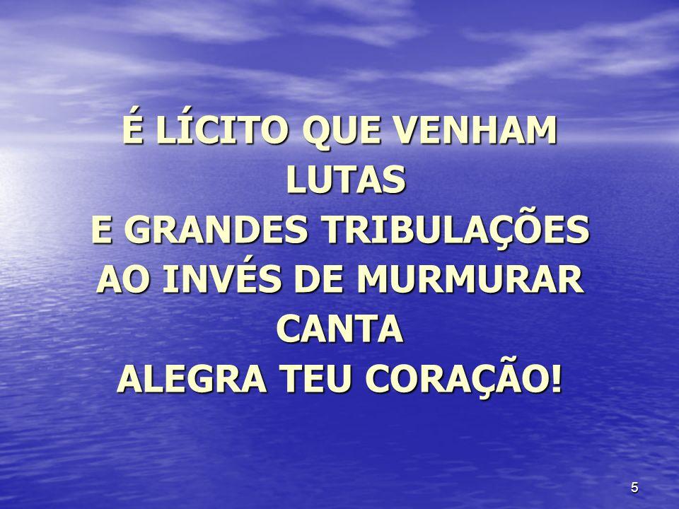 5 É LÍCITO QUE VENHAM LUTAS LUTAS E GRANDES TRIBULAÇÕES AO INVÉS DE MURMURAR CANTA ALEGRA TEU CORAÇÃO!